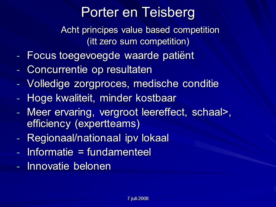 7 juli 2008 Porter en Teisberg Acht principes value based competition (itt zero sum competition) - Focus toegevoegde waarde patiënt - Concurrentie op resultaten - Volledige zorgproces, medische conditie - Hoge kwaliteit, minder kostbaar - Meer ervaring, vergroot leereffect, schaal>, efficiency (expertteams) - Regionaal/nationaal ipv lokaal - Informatie = fundamenteel - Innovatie belonen