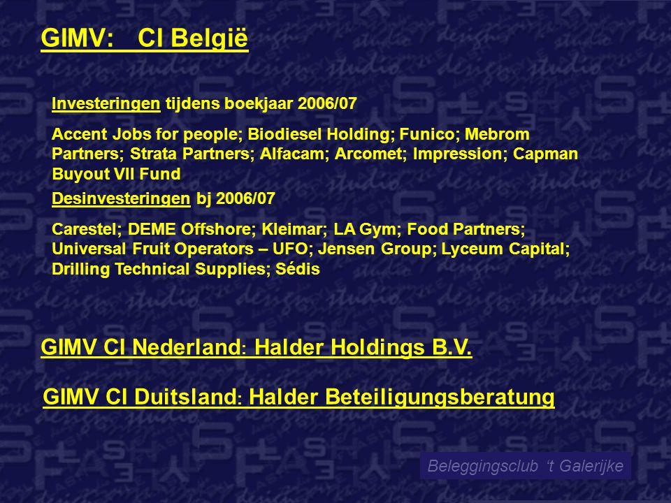 GIMV: CI België Beleggingsclub 't Galerijke Investeringen tijdens boekjaar 2006/07 Accent Jobs for people; Biodiesel Holding; Funico; Mebrom Partners; Strata Partners; Alfacam; Arcomet; Impression; Capman Buyout VII Fund Desinvesteringen bj 2006/07 Carestel; DEME Offshore; Kleimar; LA Gym; Food Partners; Universal Fruit Operators – UFO; Jensen Group; Lyceum Capital; Drilling Technical Supplies; Sédis GIMV CI Nederland : Halder Holdings B.V.