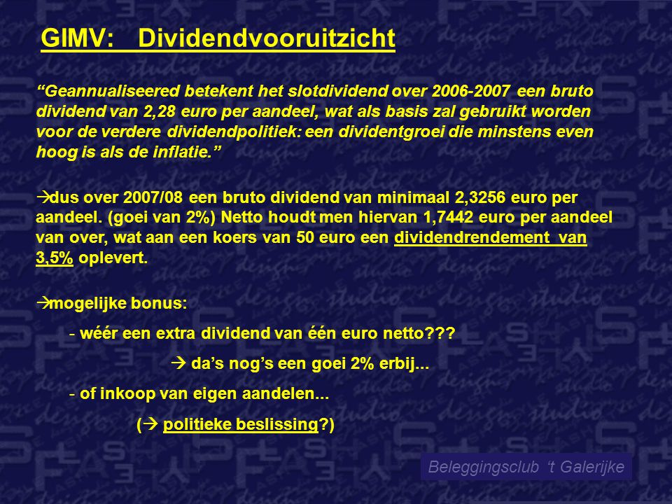 GIMV: Dividendvooruitzicht Beleggingsclub 't Galerijke Geannualiseered betekent het slotdividend over 2006-2007 een bruto dividend van 2,28 euro per aandeel, wat als basis zal gebruikt worden voor de verdere dividendpolitiek: een dividentgroei die minstens even hoog is als de inflatie.  dus over 2007/08 een bruto dividend van minimaal 2,3256 euro per aandeel.