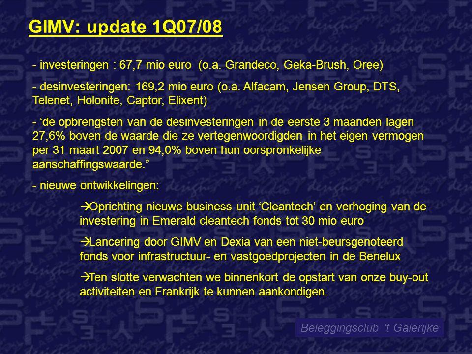 GIMV: update 1Q07/08 Beleggingsclub 't Galerijke - investeringen : 67,7 mio euro (o.a. Grandeco, Geka-Brush, Oree) - desinvesteringen: 169,2 mio euro