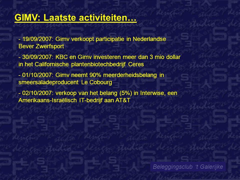 Beleggingsclub 't Galerijke - 19/09/2007: Gimv verkoopt participatie in Nederlandse Bever Zwerfsport - 30/09/2007: KBC en Gimv investeren meer dan 3 mio dollar in het Californische plantenbiotechbedrijf Ceres - 01/10/2007: Gimv neemt 90% meerderheidsbelang in smeersaladeproducent Le Cobourg - 02/10/2007: verkoop van het belang (5%) in Interwise, een Amerikaans-Israëlisch IT-bedrijf aan AT&T GIMV: Laatste activiteiten…