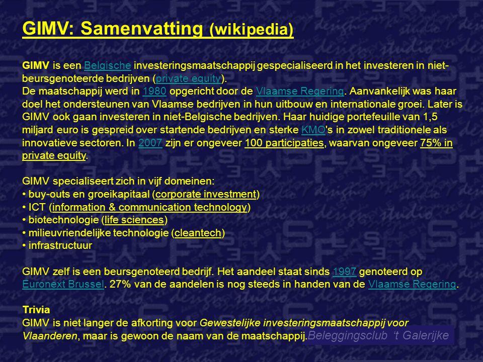 Beleggingsclub 't Galerijke GIMV: Samenvatting (wikipedia) GIMV is een Belgische investeringsmaatschappij gespecialiseerd in het investeren in niet- beursgenoteerde bedrijven (private equity).Belgischeprivate equity De maatschappij werd in 1980 opgericht door de Vlaamse Regering.