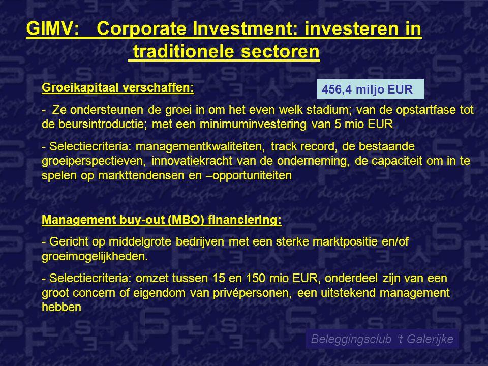 GIMV: Corporate Investment: investeren in traditionele sectoren Beleggingsclub 't Galerijke 456,4 miljo EUR Groeikapitaal verschaffen: - Ze ondersteunen de groei in om het even welk stadium; van de opstartfase tot de beursintroductie; met een minimuminvestering van 5 mio EUR - Selectiecriteria: managementkwaliteiten, track record, de bestaande groeiperspectieven, innovatiekracht van de onderneming, de capaciteit om in te spelen op markttendensen en –opportuniteiten Management buy-out (MBO) financiering: - Gericht op middelgrote bedrijven met een sterke marktpositie en/of groeimogelijkheden.