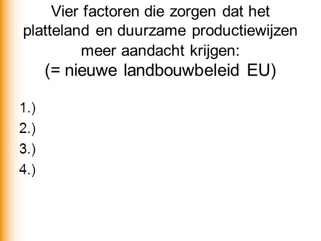 Vier factoren die zorgen dat het platteland en duurzame productiewijzen meer aandacht krijgen: (= nieuwe landbouwbeleid EU) 1.) 2.) 3.) 4.)