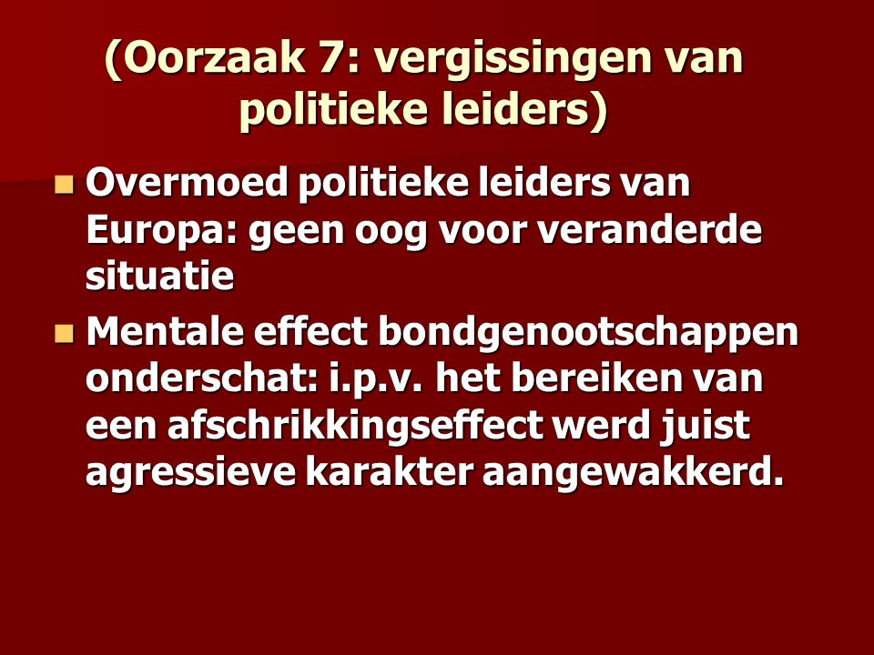 (Oorzaak 7: vergissingen van politieke leiders) Overmoed politieke leiders van Europa: geen oog voor veranderde situatie Overmoed politieke leiders va
