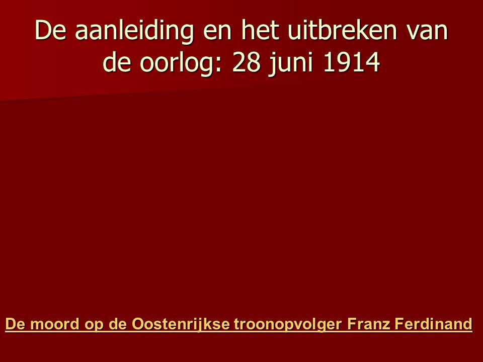 De aanleiding en het uitbreken van de oorlog: 28 juni 1914 De moord op de Oostenrijkse troonopvolger Franz Ferdinand De moord op de Oostenrijkse troon