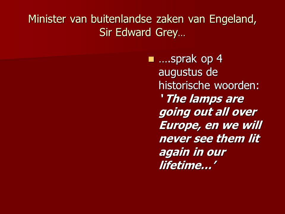 Minister van buitenlandse zaken van Engeland, Sir Edward Grey … ….sprak op 4 augustus de historische woorden: ' The lamps are going out all over Europ