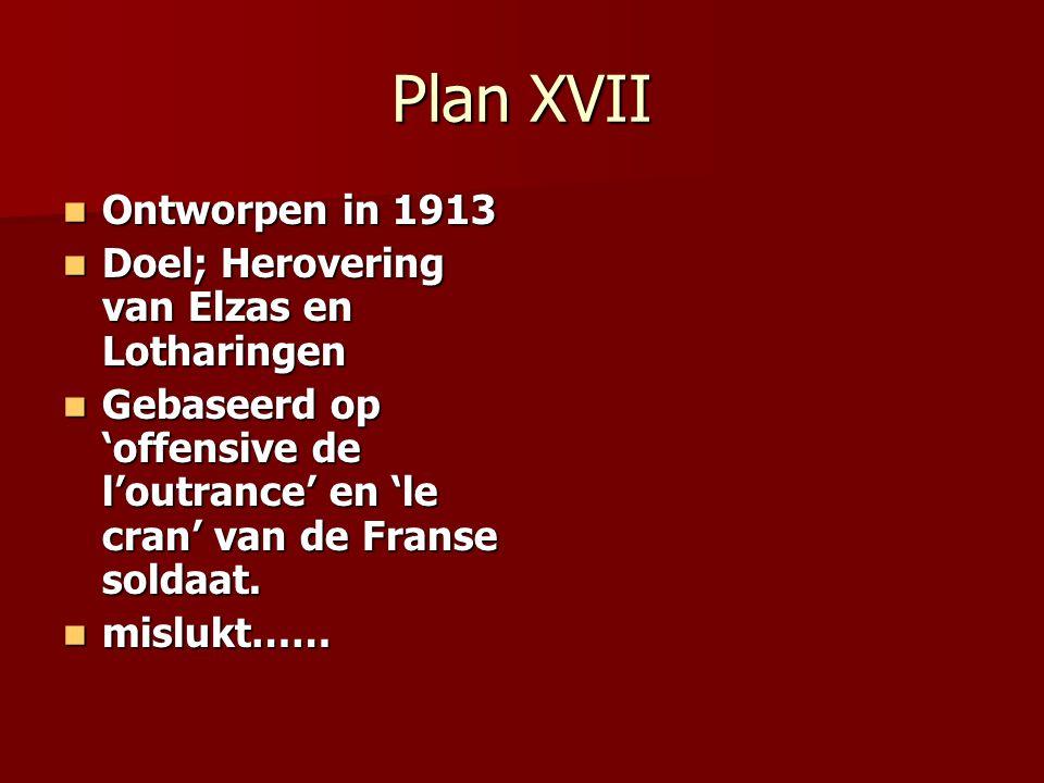 Plan XVII Ontworpen in 1913 Ontworpen in 1913 Doel; Herovering van Elzas en Lotharingen Doel; Herovering van Elzas en Lotharingen Gebaseerd op 'offens