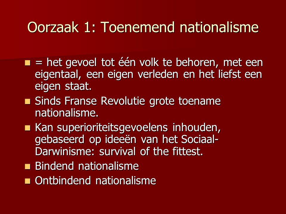 Oorzaak 1: Toenemend nationalisme = het gevoel tot één volk te behoren, met een eigentaal, een eigen verleden en het liefst een eigen staat. = het gev