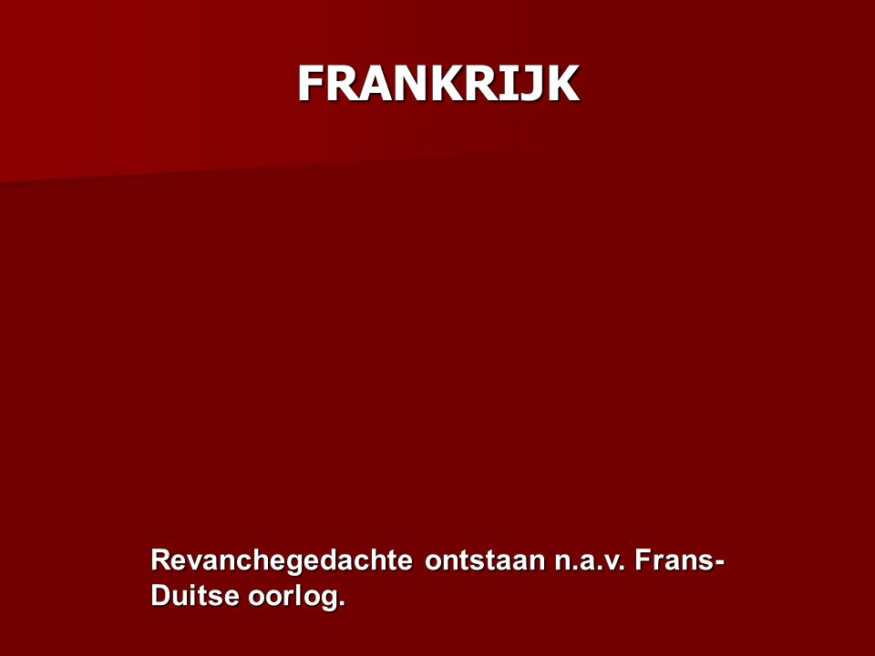 FRANKRIJK Revanchegedachte ontstaan n.a.v. Frans- Duitse oorlog.