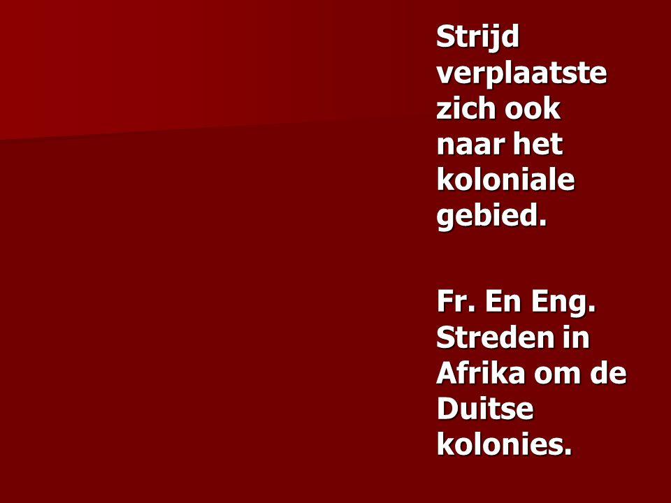Strijd verplaatste zich ook naar het koloniale gebied. Fr. En Eng. Streden in Afrika om de Duitse kolonies.