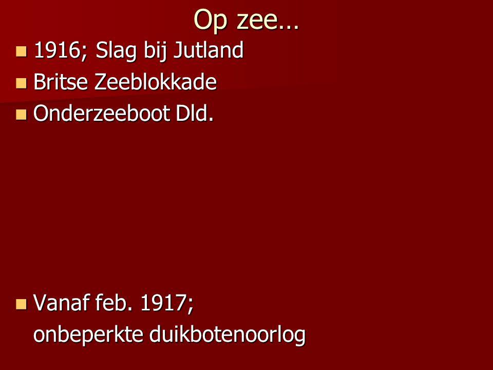 Op zee… 1916; Slag bij Jutland 1916; Slag bij Jutland Britse Zeeblokkade Britse Zeeblokkade Onderzeeboot Dld. Onderzeeboot Dld. Vanaf feb. 1917; Vanaf