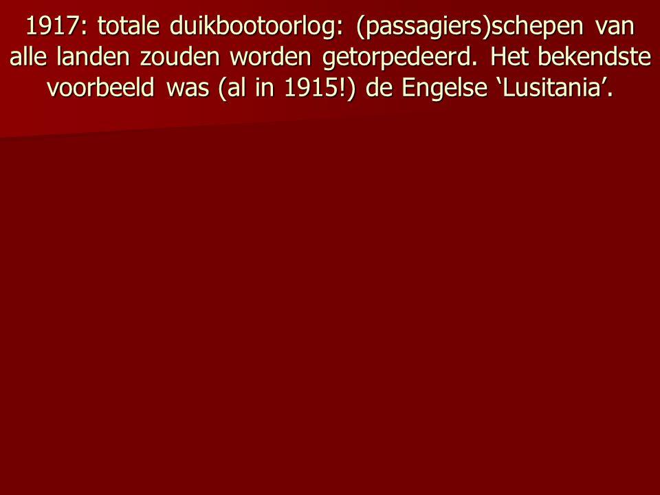 1917: totale duikbootoorlog: (passagiers)schepen van alle landen zouden worden getorpedeerd. Het bekendste voorbeeld was (al in 1915!) de Engelse 'Lus