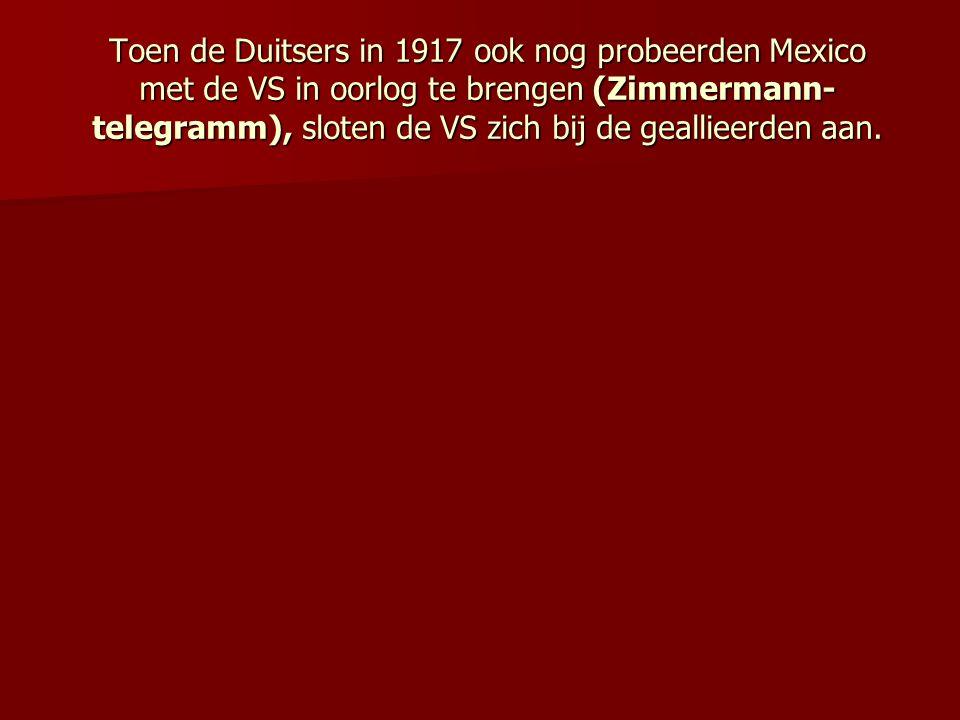 Toen de Duitsers in 1917 ook nog probeerden Mexico met de VS in oorlog te brengen (Zimmermann- telegramm), sloten de VS zich bij de geallieerden aan.
