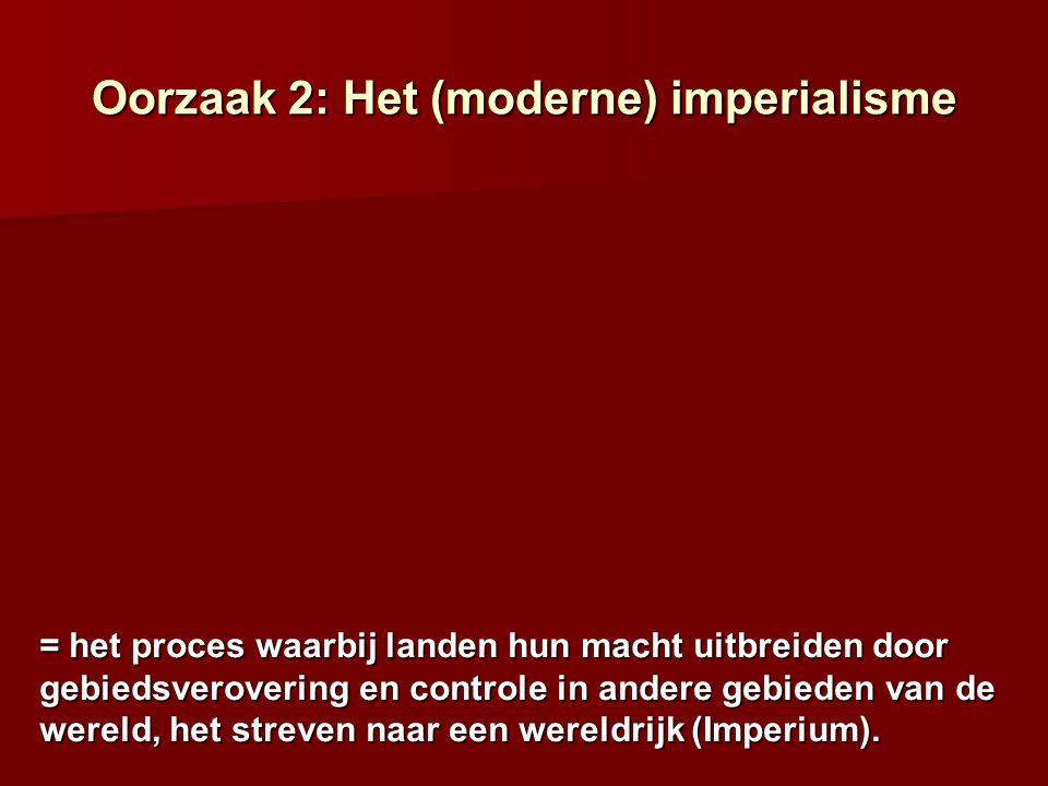 Oorzaak 2: Het (moderne) imperialisme = het proces waarbij landen hun macht uitbreiden door gebiedsverovering en controle in andere gebieden van de we