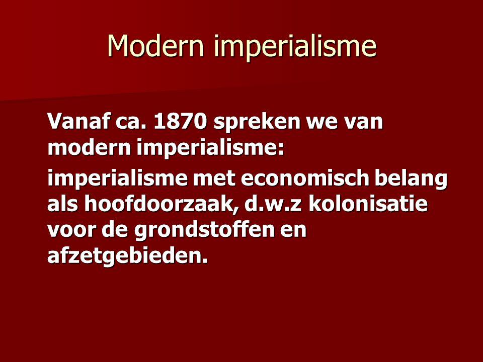 Modern imperialisme Vanaf ca. 1870 spreken we van modern imperialisme: imperialisme met economisch belang als hoofdoorzaak, d.w.z kolonisatie voor de