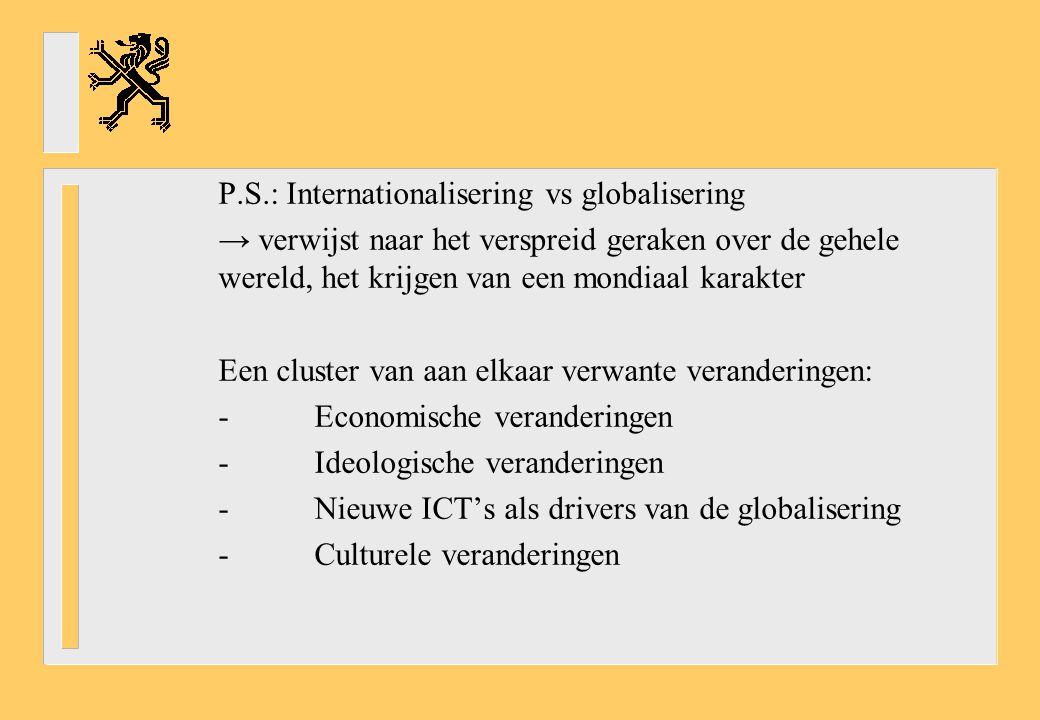 P.S.: Internationalisering vs globalisering → verwijst naar het verspreid geraken over de gehele wereld, het krijgen van een mondiaal karakter Een cluster van aan elkaar verwante veranderingen: -Economische veranderingen -Ideologische veranderingen -Nieuwe ICT's als drivers van de globalisering -Culturele veranderingen