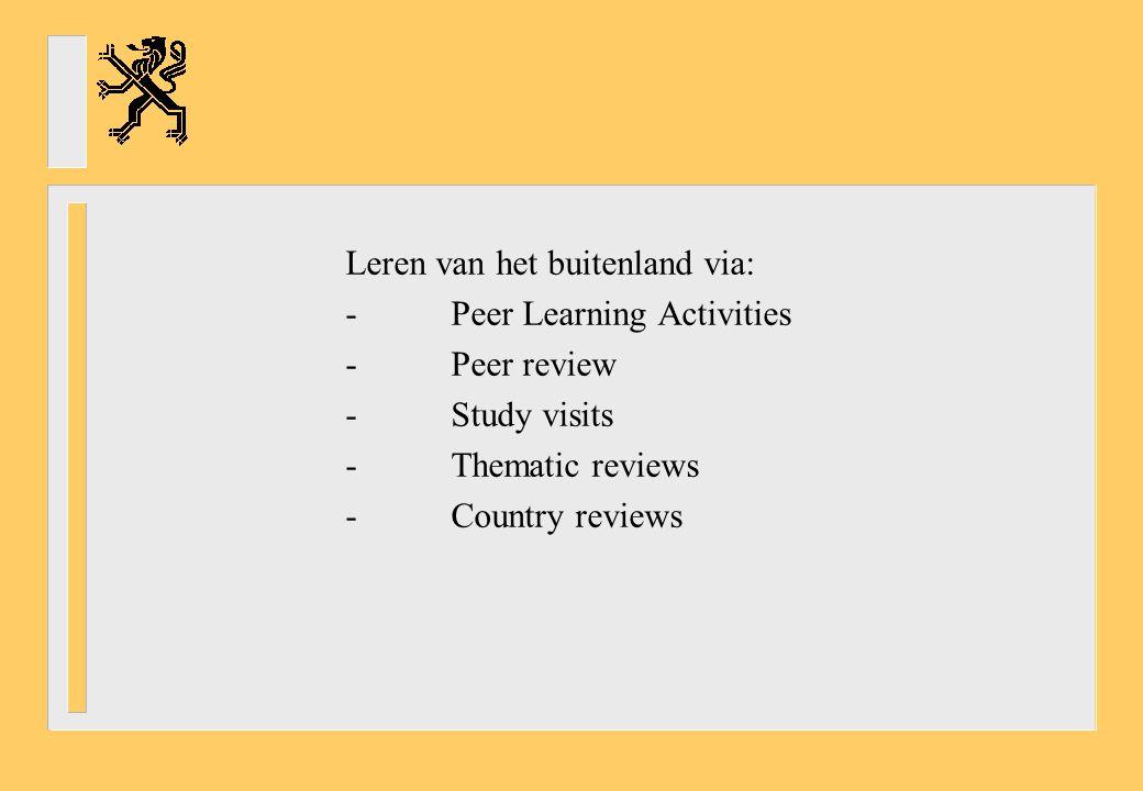 Leren van het buitenland via: -Peer Learning Activities -Peer review -Study visits -Thematic reviews -Country reviews