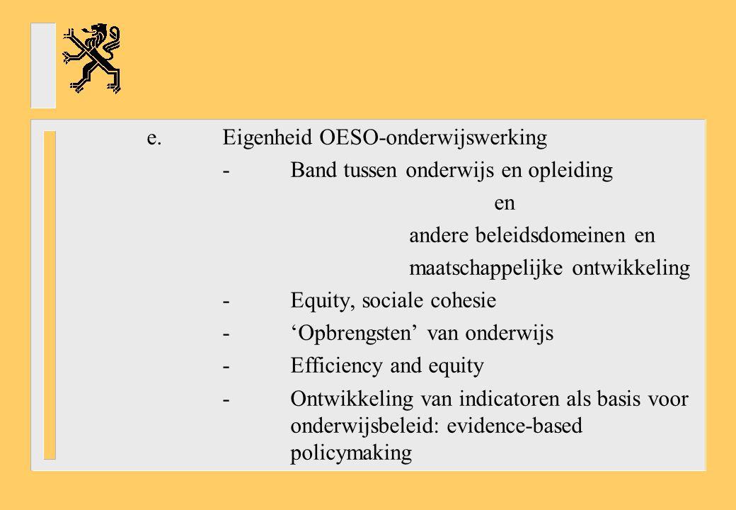 e.Eigenheid OESO-onderwijswerking -Band tussen onderwijs en opleiding en andere beleidsdomeinen en maatschappelijke ontwikkeling -Equity, sociale cohesie -'Opbrengsten' van onderwijs -Efficiency and equity -Ontwikkeling van indicatoren als basis voor onderwijsbeleid: evidence-based policymaking