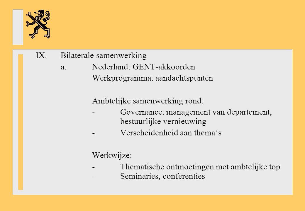 IX.Bilaterale samenwerking a.Nederland: GENT-akkoorden Werkprogramma: aandachtspunten Ambtelijke samenwerking rond: -Governance: management van departement, bestuurlijke vernieuwing -Verscheidenheid aan thema's Werkwijze: -Thematische ontmoetingen met ambtelijke top -Seminaries, conferenties