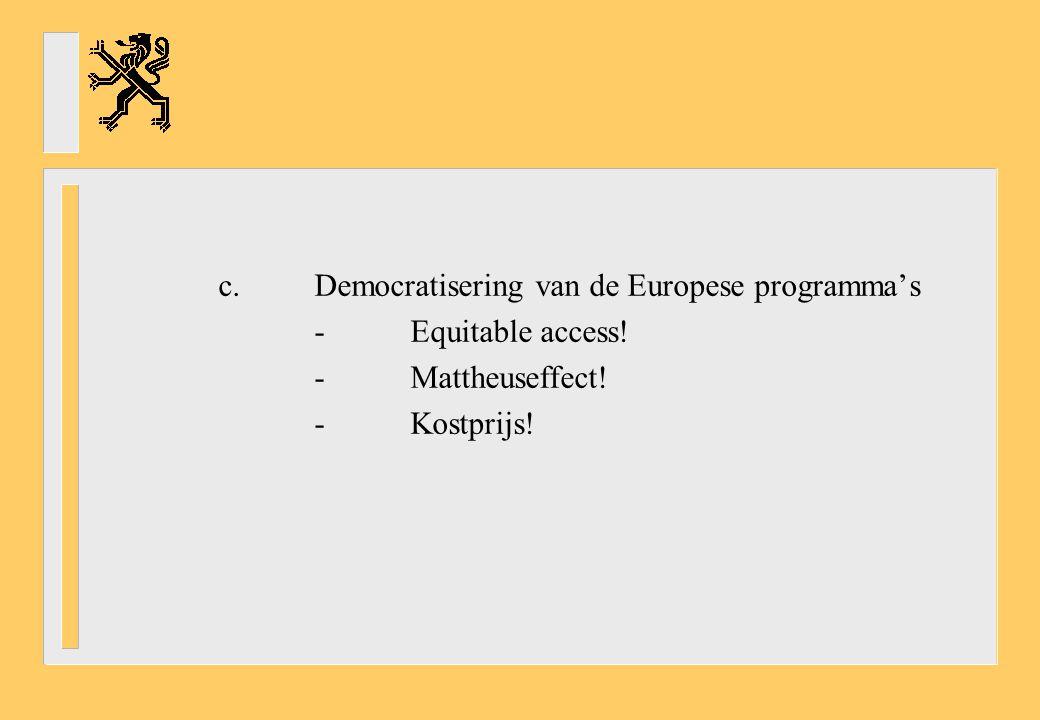 c.Democratisering van de Europese programma's -Equitable access! -Mattheuseffect! -Kostprijs!