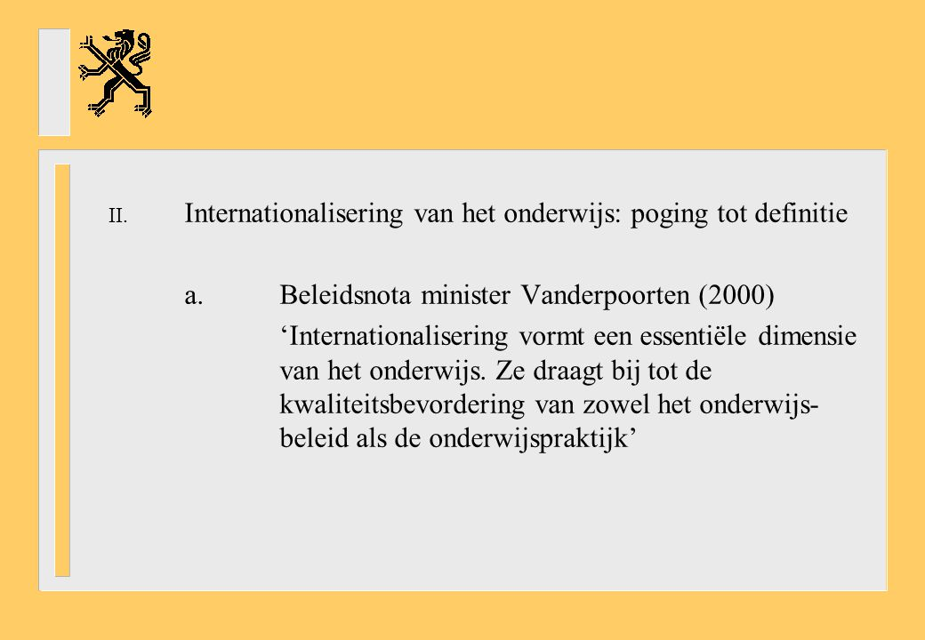 II. Internationalisering van het onderwijs: poging tot definitie a.Beleidsnota minister Vanderpoorten (2000) 'Internationalisering vormt een essentiël