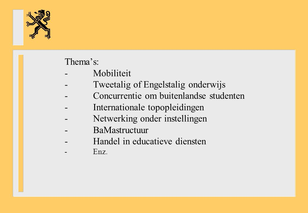 Thema's: -Mobiliteit -Tweetalig of Engelstalig onderwijs -Concurrentie om buitenlandse studenten -Internationale topopleidingen -Netwerking onder instellingen -BaMastructuur -Handel in educatieve diensten -Enz.