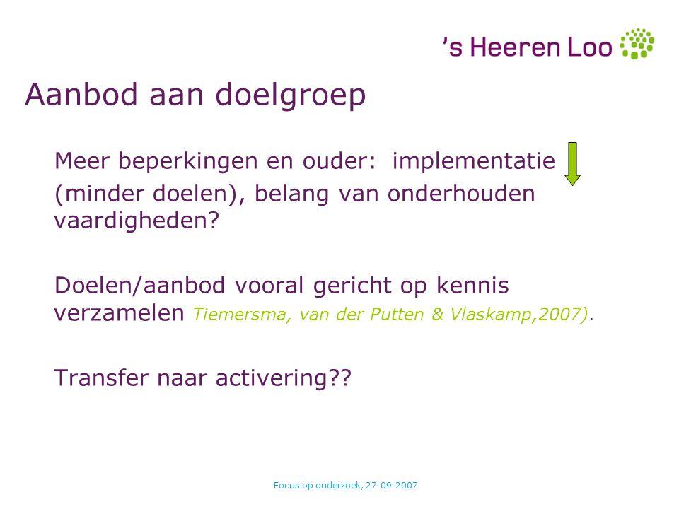 Focus op onderzoek, 27-09-2007 Aanbod aan doelgroep Meer beperkingen en ouder:implementatie (minder doelen), belang van onderhouden vaardigheden? Doel