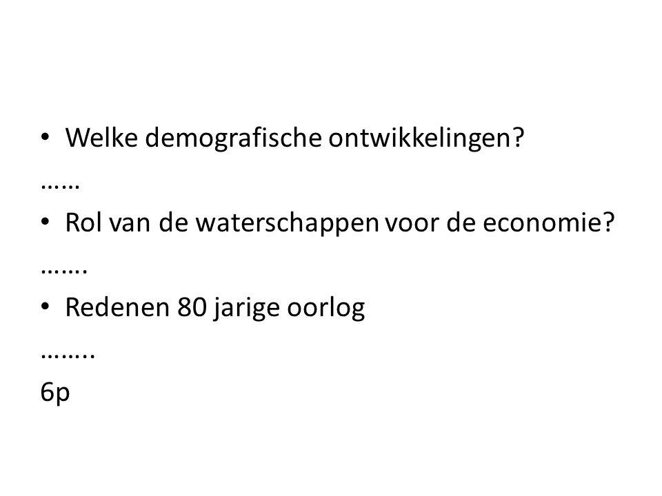 Welke demografische ontwikkelingen? …… Rol van de waterschappen voor de economie? ……. Redenen 80 jarige oorlog …….. 6p