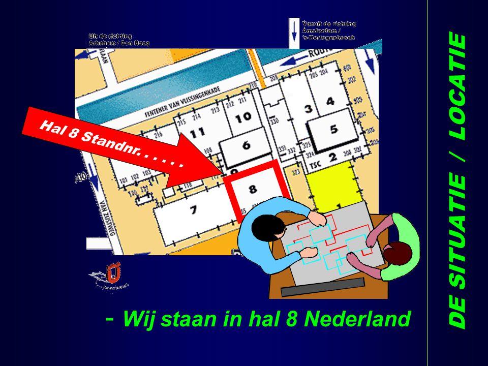 DE SITUATIE / LOCATIE Hal 8 Standnr...... - Wij staan in hal 8 Nederland H