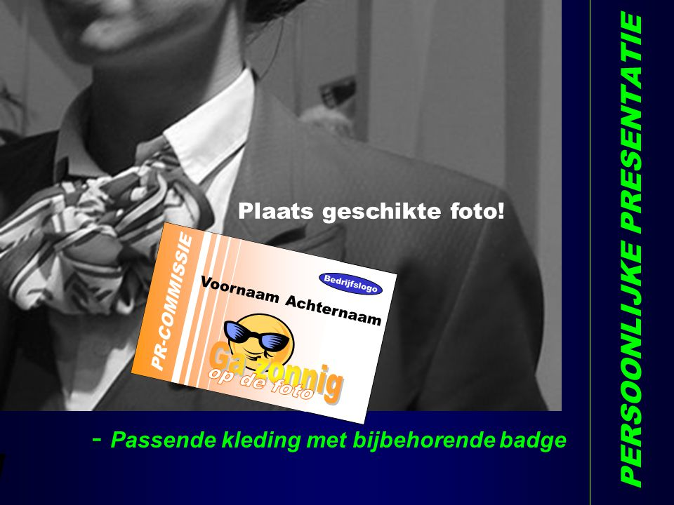 PERSOONLIJKE PRESENTATIE - Passende kleding met bijbehorende badge PR-COMMISSIE Voornaam Achternaam Bedrijfslogo W Plaats geschikte foto!