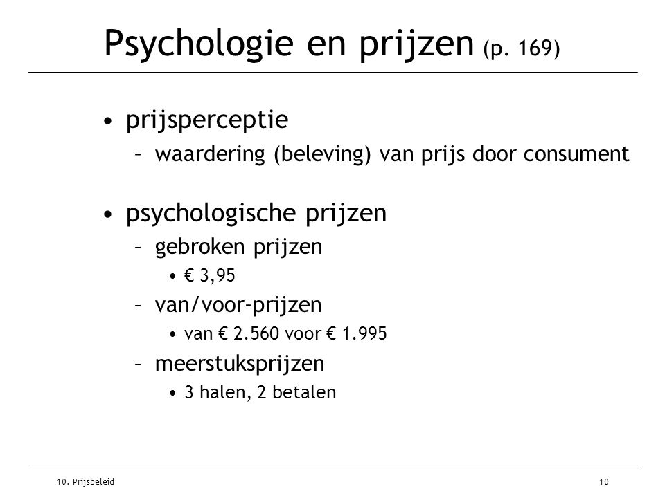 10. Prijsbeleid10 Psychologie en prijzen (p. 169) prijsperceptie –waardering (beleving) van prijs door consument psychologische prijzen –gebroken prij