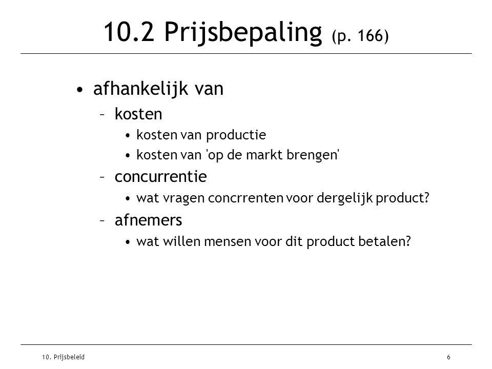 10. Prijsbeleid6 10.2 Prijsbepaling (p. 166) afhankelijk van –kosten kosten van productie kosten van 'op de markt brengen' –concurrentie wat vragen co