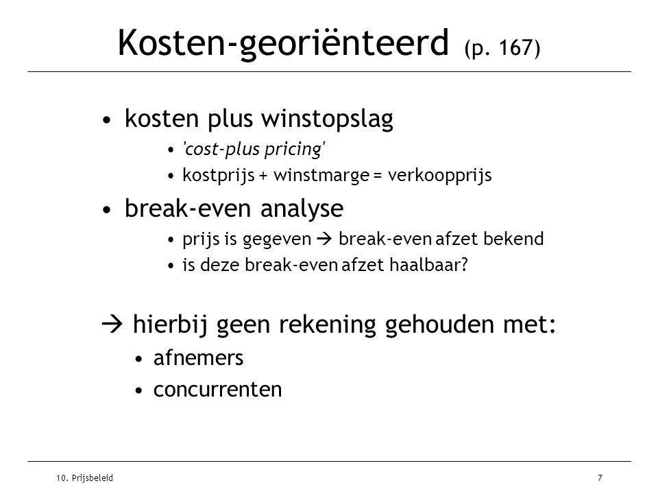 10. Prijsbeleid7 Kosten-georiënteerd (p. 167) kosten plus winstopslag 'cost-plus pricing' kostprijs + winstmarge = verkoopprijs break-even analyse pri