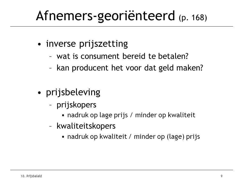 10. Prijsbeleid9 Afnemers-georiënteerd (p. 168) inverse prijszetting –wat is consument bereid te betalen? –kan producent het voor dat geld maken? prij