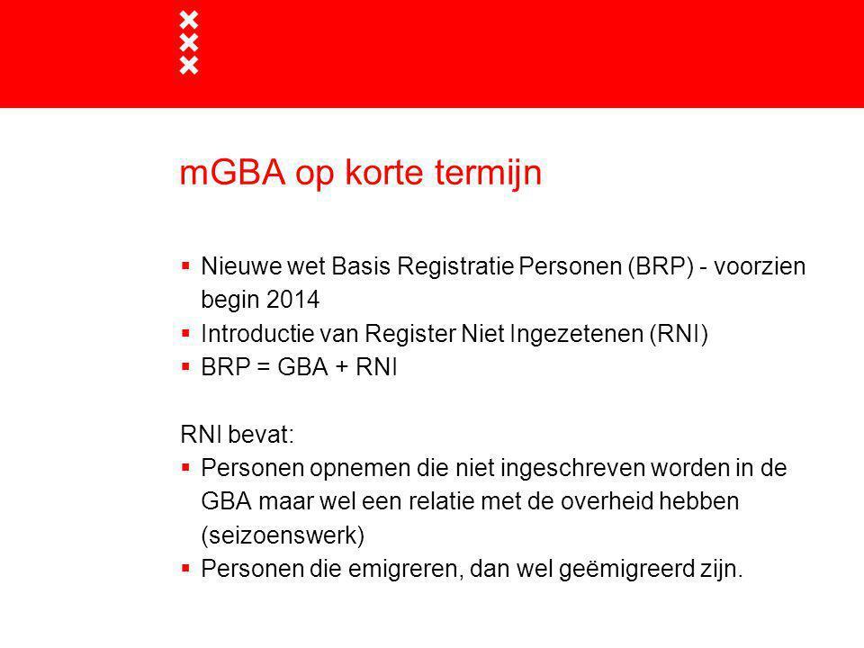 mGBA op korte termijn  Nieuwe wet Basis Registratie Personen (BRP) - voorzien begin 2014  Introductie van Register Niet Ingezetenen (RNI)  BRP = GB
