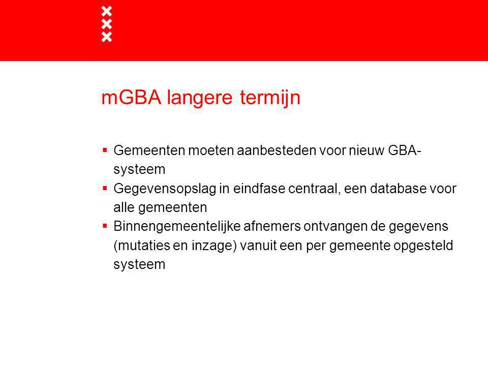 mGBA langere termijn  Gemeenten moeten aanbesteden voor nieuw GBA- systeem  Gegevensopslag in eindfase centraal, een database voor alle gemeenten 