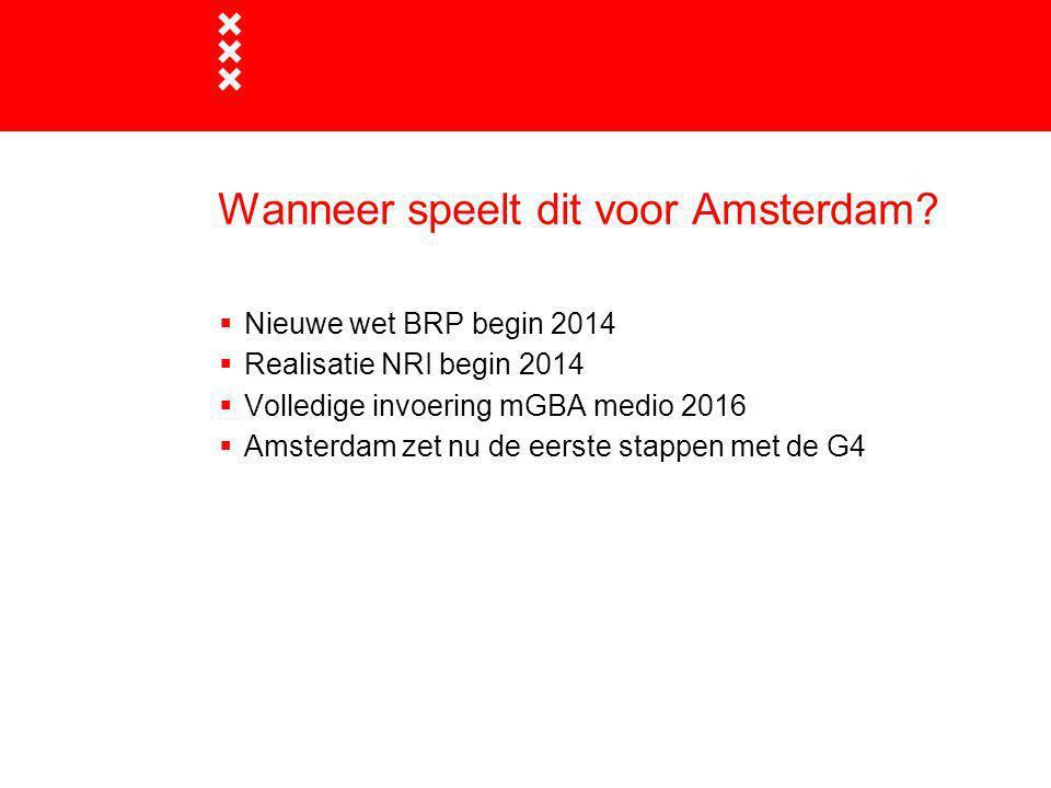 Wanneer speelt dit voor Amsterdam?  Nieuwe wet BRP begin 2014  Realisatie NRI begin 2014  Volledige invoering mGBA medio 2016  Amsterdam zet nu de