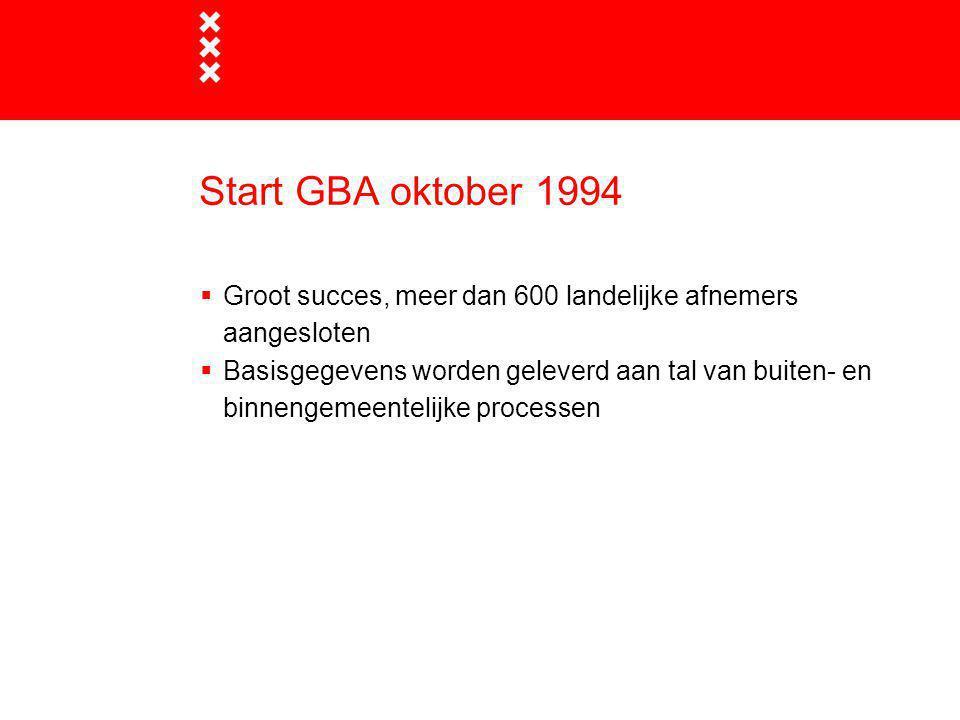 Start GBA oktober 1994  Groot succes, meer dan 600 landelijke afnemers aangesloten  Basisgegevens worden geleverd aan tal van buiten- en binnengemee
