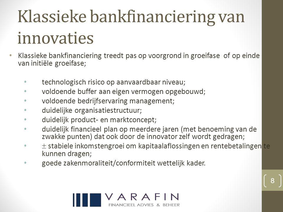 Klassieke bankfinanciering van innovaties Klassieke bankfinanciering treedt pas op voorgrond in groeifase of op einde van initiële groeifase; technologisch risico op aanvaardbaar niveau; voldoende buffer aan eigen vermogen opgebouwd; voldoende bedrijfservaring management; duidelijke organisatiestructuur; duidelijk product- en marktconcept; duidelijk financieel plan op meerdere jaren (met benoeming van de zwakke punten) dat ook door de innovator zelf wordt gedragen;  stabiele inkomstengroei om kapitaalaflossingen en rentebetalingen te kunnen dragen; goede zakenmoraliteit/conformiteit wettelijk kader.