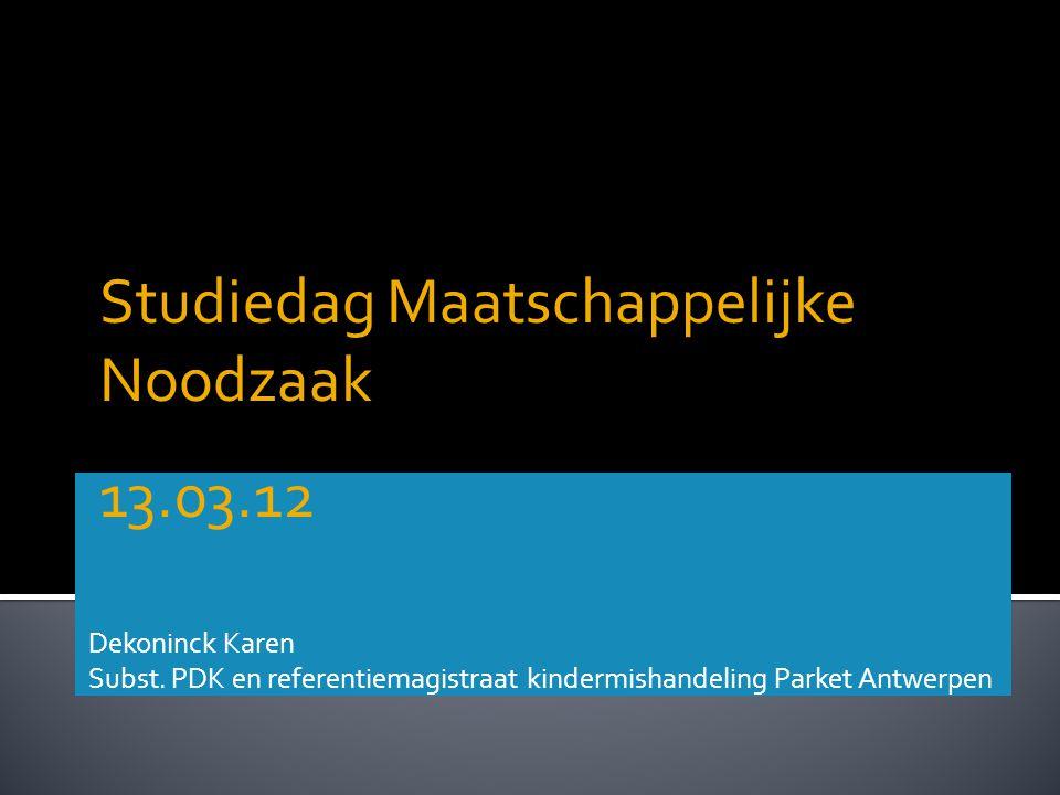 Dekoninck Karen Subst. PDK en referentiemagistraat kindermishandeling Parket Antwerpen Studiedag Maatschappelijke Noodzaak 13.03.12