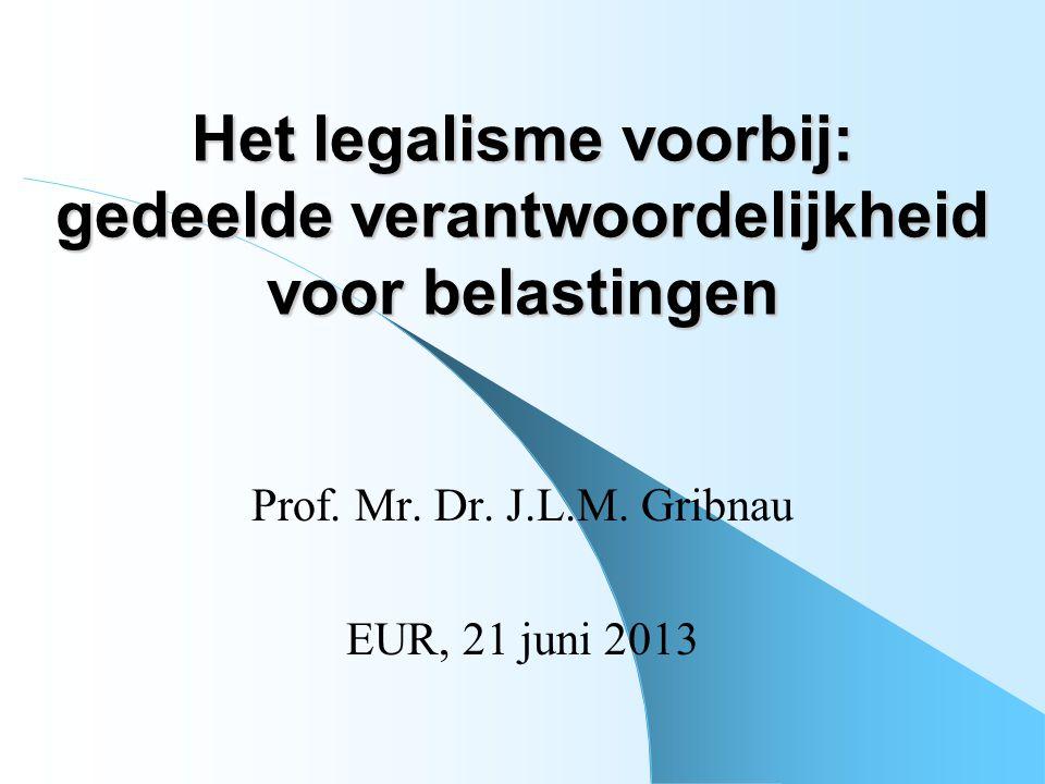 Het legalisme voorbij: gedeelde verantwoordelijkheid voor belastingen Prof. Mr. Dr. J.L.M. Gribnau EUR, 21 juni 2013