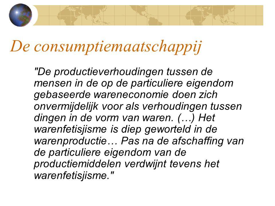 De consumptiemaatschappij De productieverhoudingen tussen de mensen in de op de particuliere eigendom gebaseerde wareneconomie doen zich onvermijdelijk voor als verhoudingen tussen dingen in de vorm van waren.