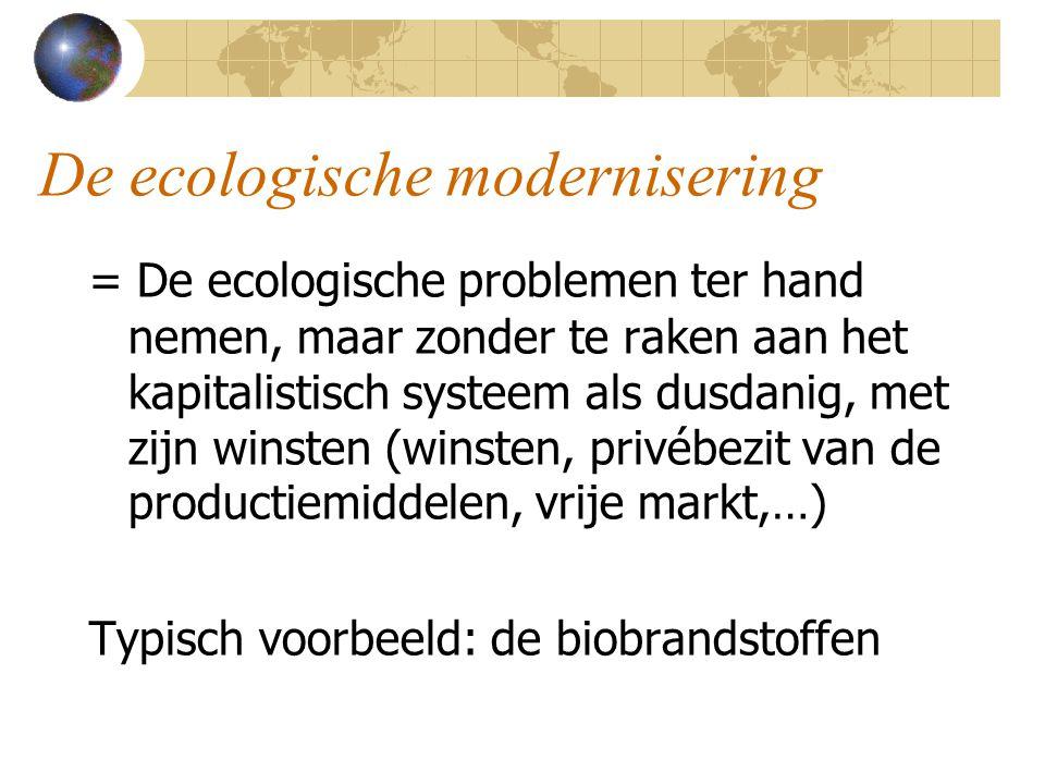 De ecologische modernisering = De ecologische problemen ter hand nemen, maar zonder te raken aan het kapitalistisch systeem als dusdanig, met zijn winsten (winsten, privébezit van de productiemiddelen, vrije markt,…) Typisch voorbeeld: de biobrandstoffen