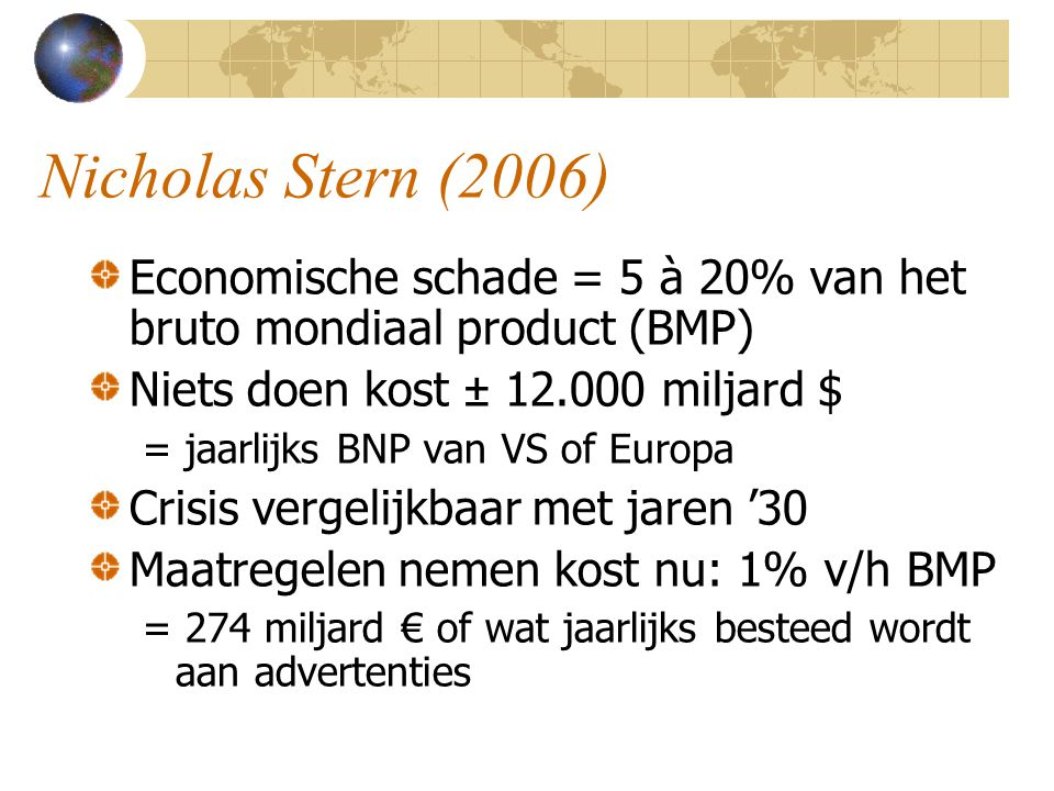 Nicholas Stern (2006) Economische schade = 5 à 20% van het bruto mondiaal product (BMP) Niets doen kost ± 12.000 miljard $ = jaarlijks BNP van VS of Europa Crisis vergelijkbaar met jaren '30 Maatregelen nemen kost nu: 1% v/h BMP = 274 miljard € of wat jaarlijks besteed wordt aan advertenties
