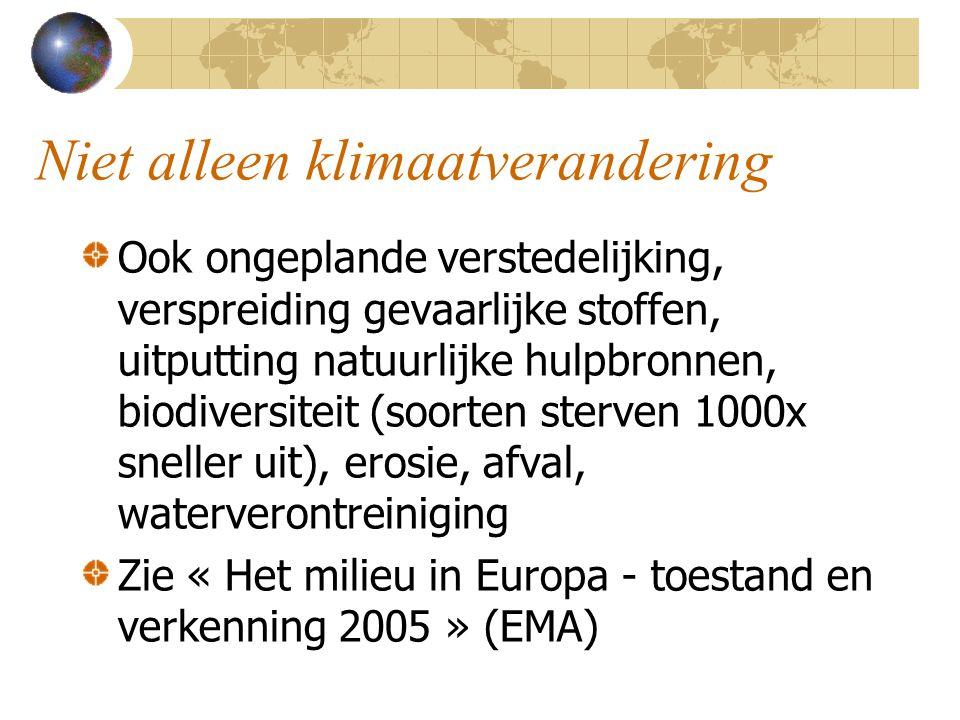 Niet alleen klimaatverandering Ook ongeplande verstedelijking, verspreiding gevaarlijke stoffen, uitputting natuurlijke hulpbronnen, biodiversiteit (soorten sterven 1000x sneller uit), erosie, afval, waterverontreiniging Zie « Het milieu in Europa - toestand en verkenning 2005 » (EMA)