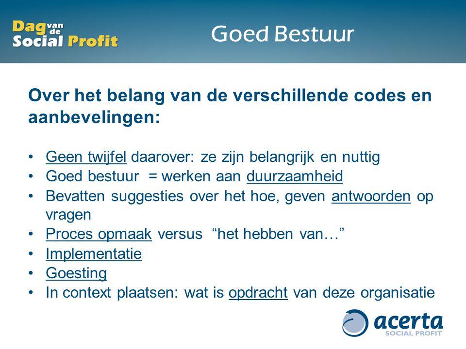 Goed Bestuur Over het belang van de verschillende codes en aanbevelingen: Geen twijfel daarover: ze zijn belangrijk en nuttig Goed bestuur = werken aa