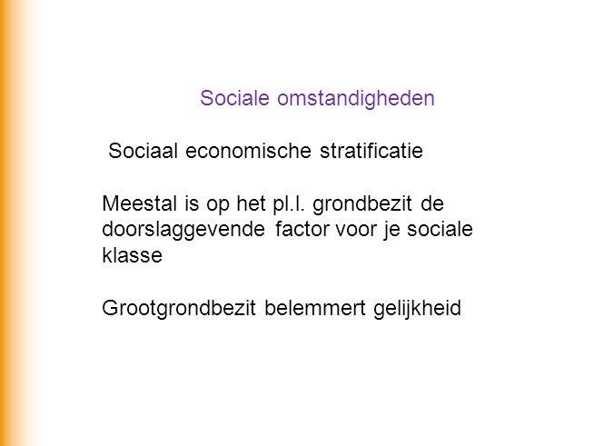 Sociale omstandigheden Sociaal economische stratificatie Meestal is op het pl.l. grondbezit de doorslaggevende factor voor je sociale klasse Grootgron