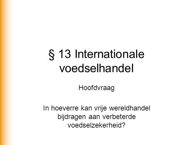 § 13 Internationale voedselhandel Hoofdvraag In hoeverre kan vrije wereldhandel bijdragen aan verbeterde voedselzekerheid?