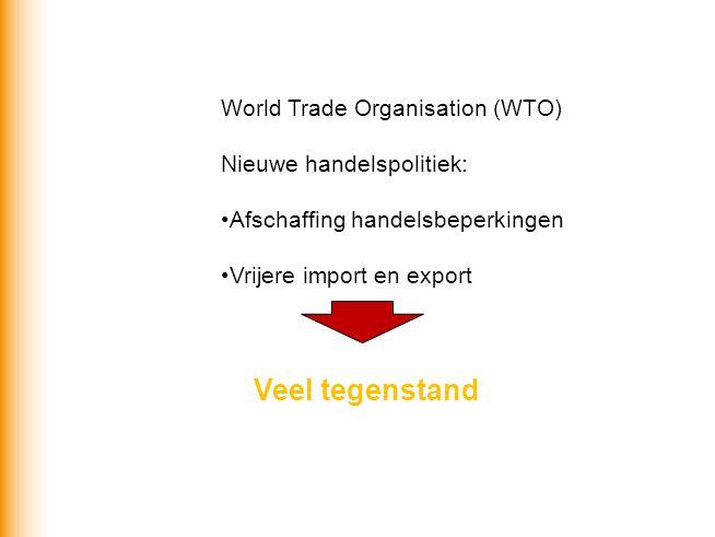 World Trade Organisation (WTO) Nieuwe handelspolitiek: Afschaffing handelsbeperkingen Vrijere import en export Veel tegenstand